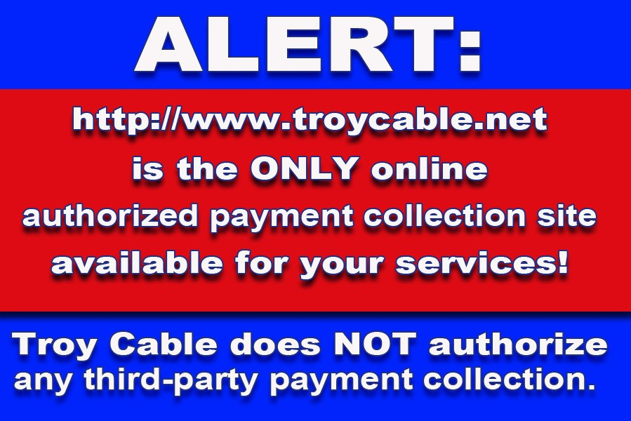 Alert: http://www.troycable.net is the ONLY online authorized payment collection site available for your services! Troy Cable does NOT authorize any third-party collection.